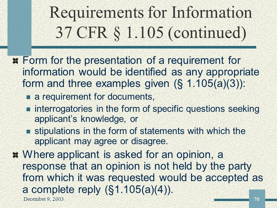 December 9, 200376 Requirements for Information 37 CFR § 1.105 (continued) Form for the presentation of a requirement for information would be identified as any appropriate form and three examples given (§ 1.105(a)(3)): a requirement for documents, interrogatories in the form of specific questions seeking applicants knowledge, or stipulations in the form of statements with which the applicant may agree or disagree.