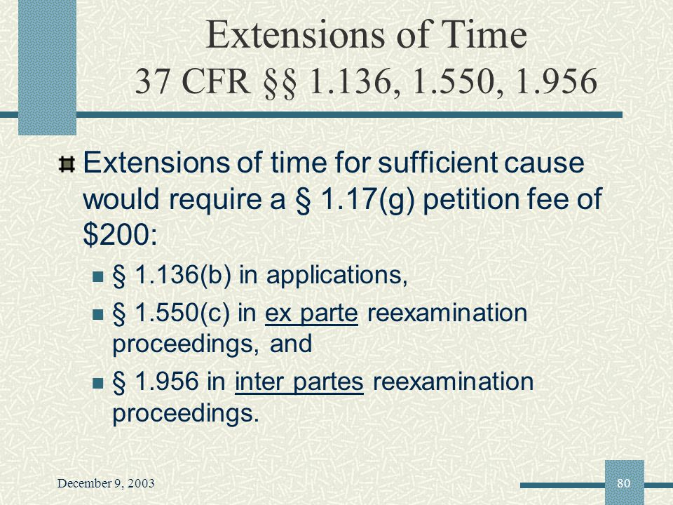 December 9, 200380 Extensions of Time 37 CFR §§ 1.136, 1.550, 1.956 Extensions of time for sufficient cause would require a § 1.17(g) petition fee of $200: § 1.136(b) in applications, § 1.550(c) in ex parte reexamination proceedings, and § 1.956 in inter partes reexamination proceedings.