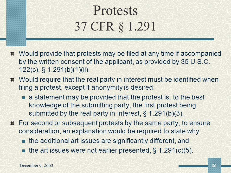 December 9, 200386 Protests 37 CFR § 1.291 Would provide that protests may be filed at any time if accompanied by the written consent of the applicant, as provided by 35 U.S.C.
