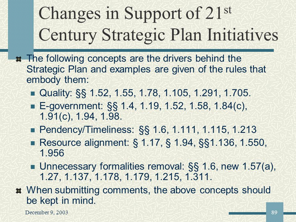 December 9, 200389 Changes in Support of 21 st Century Strategic Plan Initiatives The following concepts are the drivers behind the Strategic Plan and examples are given of the rules that embody them: Quality: §§ 1.52, 1.55, 1.78, 1.105, 1.291, 1.705.