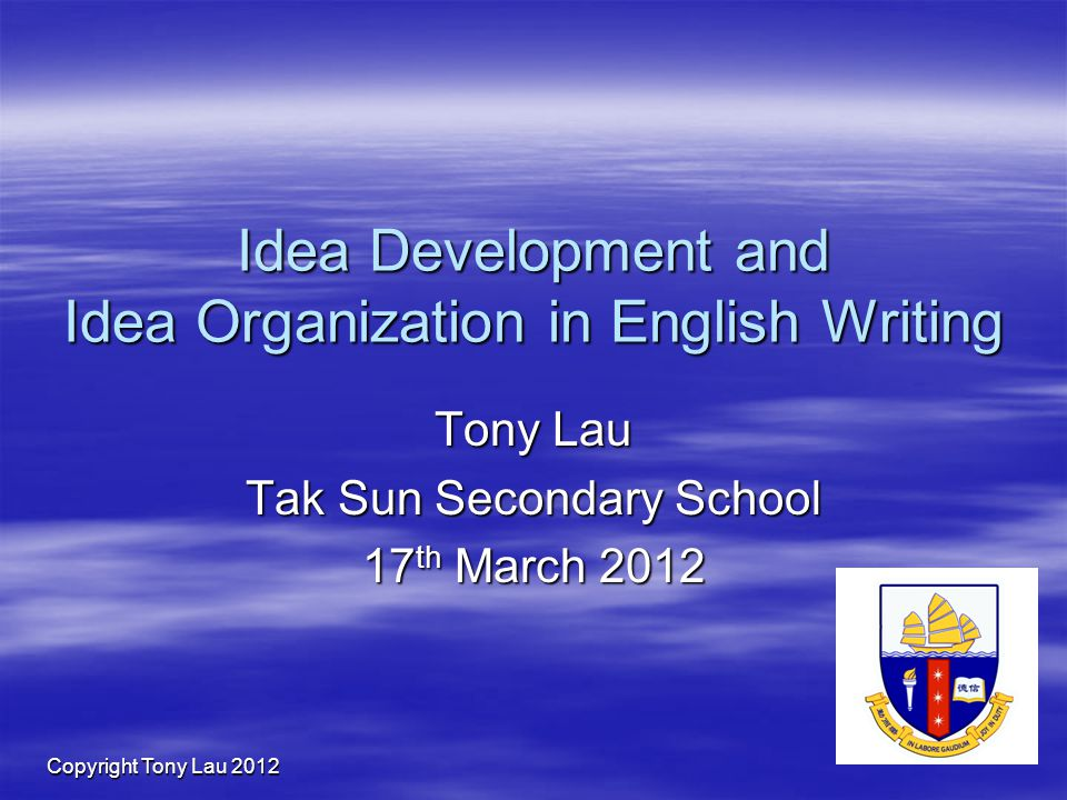 Copyright Tony Lau 2012 Idea Development and Idea Organization in English Writing Tony Lau Tak Sun Secondary School 17 th March 2012