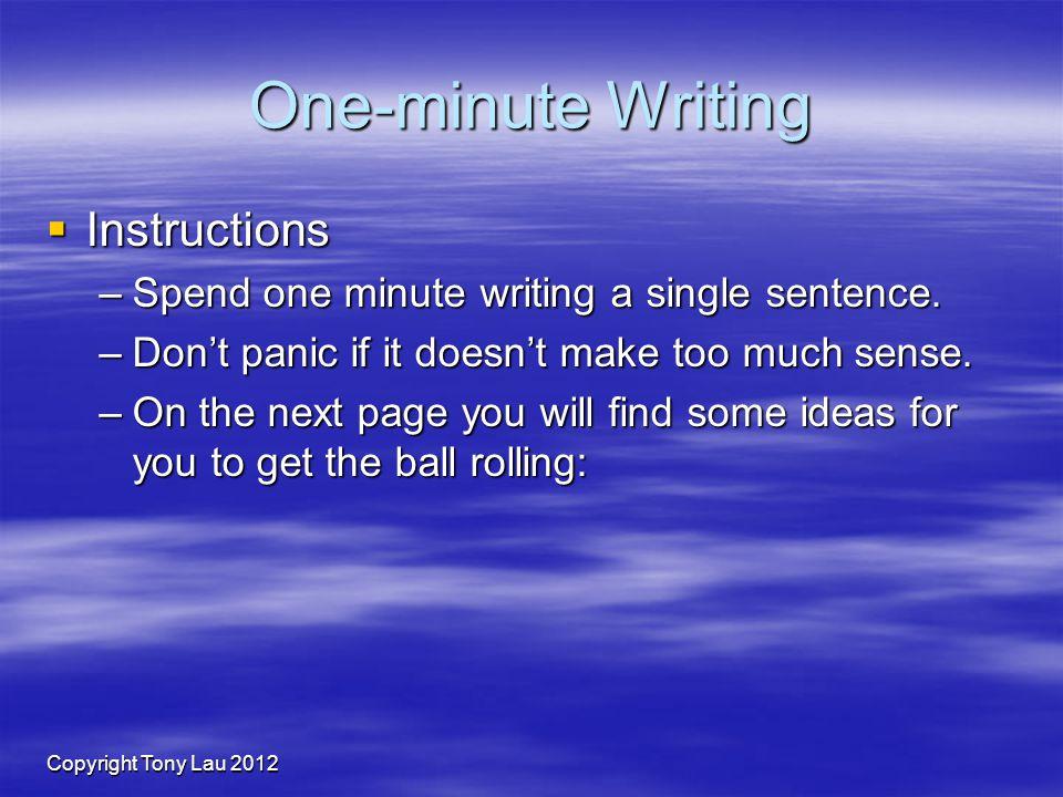 Copyright Tony Lau 2012 One-minute Writing Instructions Instructions –Spend one minute writing a single sentence.