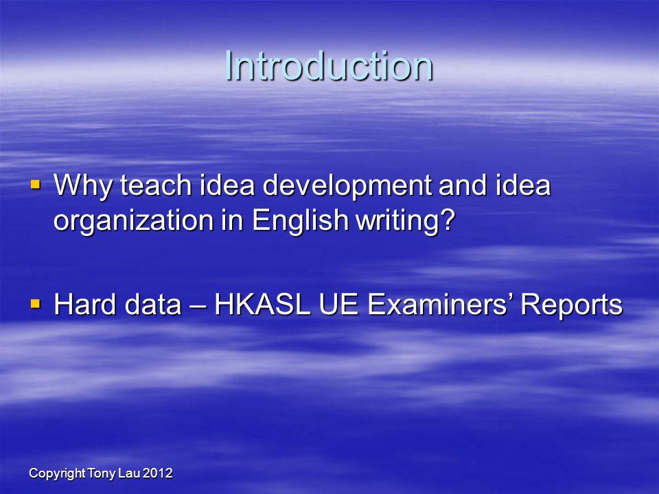 Copyright Tony Lau 2012 Introduction Why teach idea development and idea organization in English writing.
