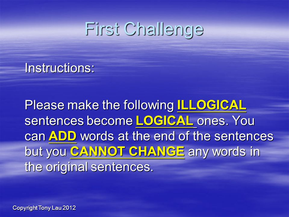 Copyright Tony Lau 2012 First Challenge Instructions: Please make the following ILLOGICAL sentences become LOGICAL ones.