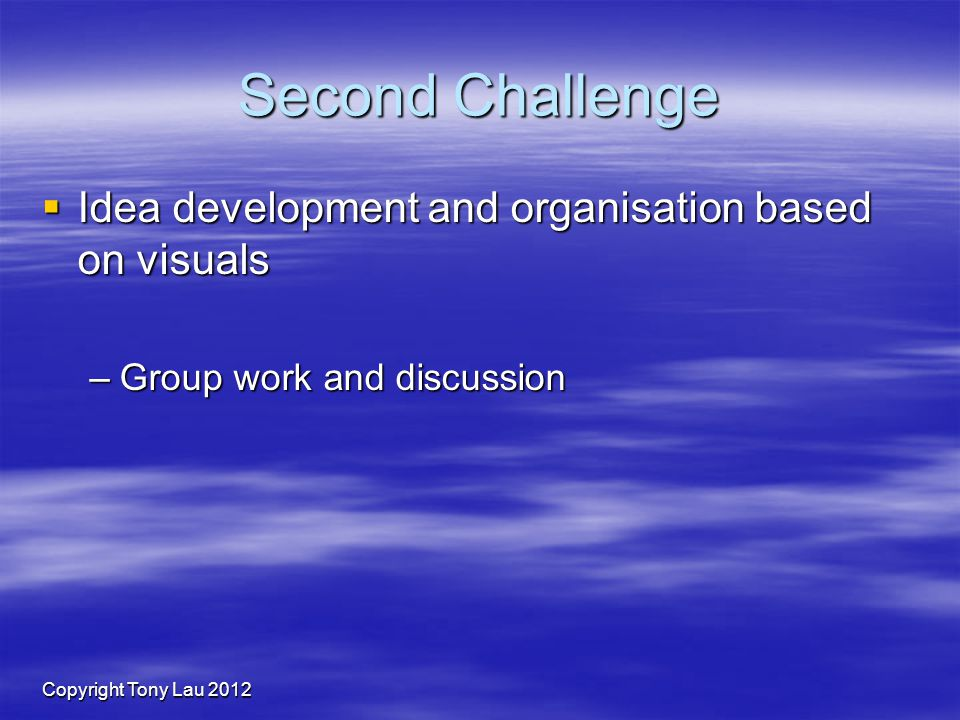 Copyright Tony Lau 2012 Second Challenge Idea development and organisation based on visuals Idea development and organisation based on visuals –Group work and discussion
