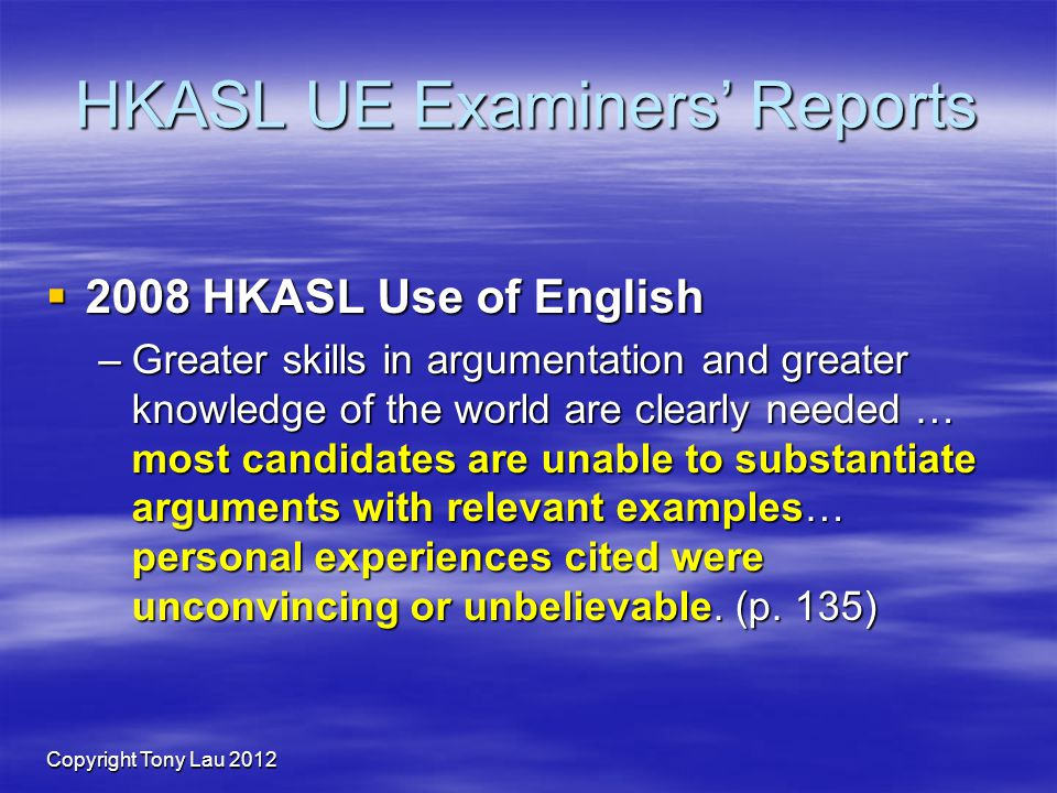 Copyright Tony Lau 2012 HKASL UE Examiners Reports 2008 HKASL Use of English 2008 HKASL Use of English –Greater skills in argumentation and greater knowledge of the world are clearly needed … most candidates are unable to substantiate arguments with relevant examples… personal experiences cited were unconvincing or unbelievable.