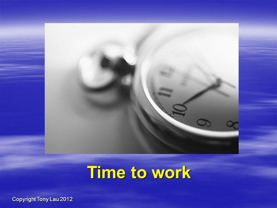 Copyright Tony Lau 2012 Time to work