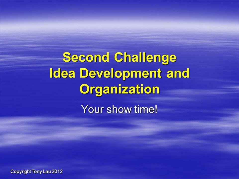 Copyright Tony Lau 2012 Second Challenge Idea Development and Organization Your show time!