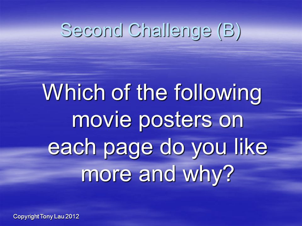 Copyright Tony Lau 2012 Second Challenge (B) Which of the following movie posters on each page do you like more and why