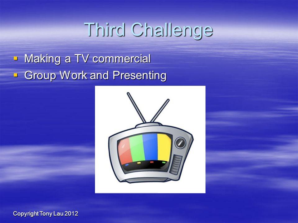 Copyright Tony Lau 2012 Third Challenge Making a TV commercial Making a TV commercial Group Work and Presenting Group Work and Presenting