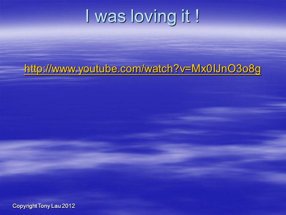 Copyright Tony Lau 2012 I was loving it ! http://www.youtube.com/watch v=Mx0IJnO3o8g