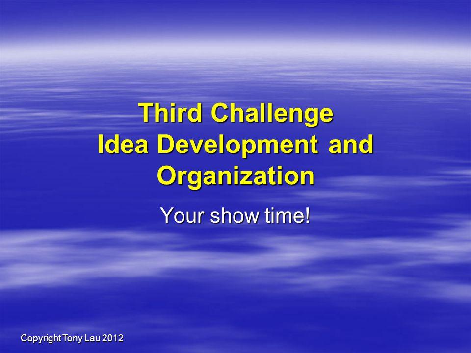 Copyright Tony Lau 2012 Third Challenge Idea Development and Organization Your show time!
