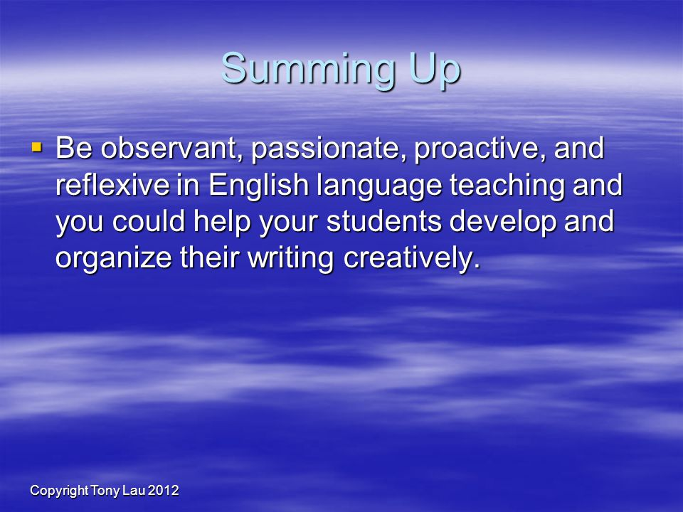 Copyright Tony Lau 2012 Summing Up Be observant, passionate, proactive, and reflexive in English language teaching and you could help your students develop and organize their writing creatively.