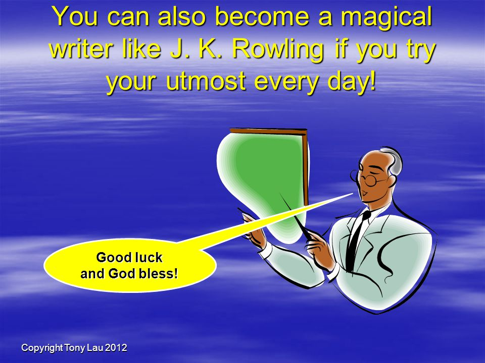 Copyright Tony Lau 2012 Good luck and God bless. You can also become a magical writer like J.