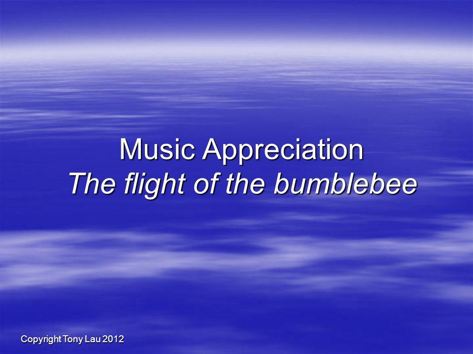 Copyright Tony Lau 2012 Music Appreciation The flight of the bumblebee