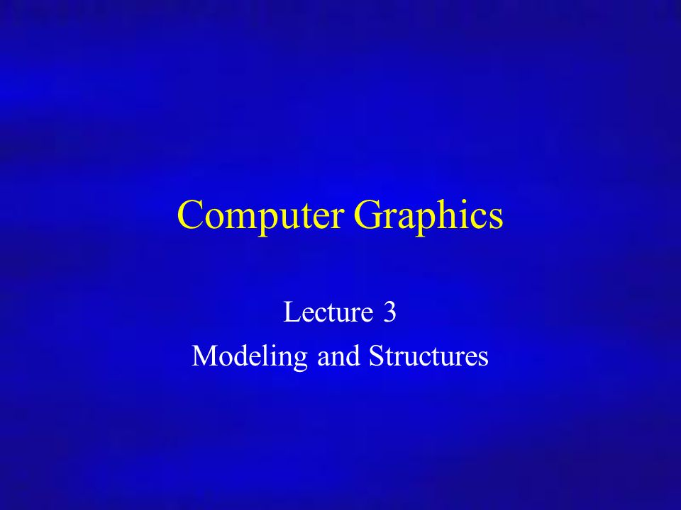 Computer Graphics Lecture 3 Modeling and Structures