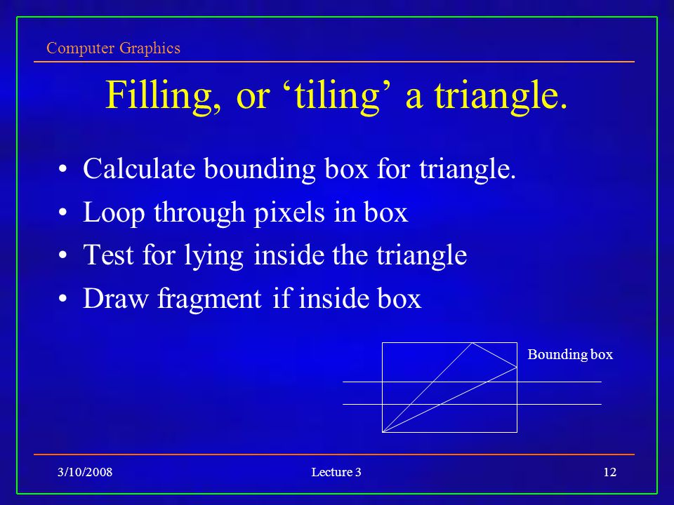 Computer Graphics 3/10/2008Lecture 312 Filling, or tiling a triangle. Calculate bounding box for triangle. Loop through pixels in box Test for lying i