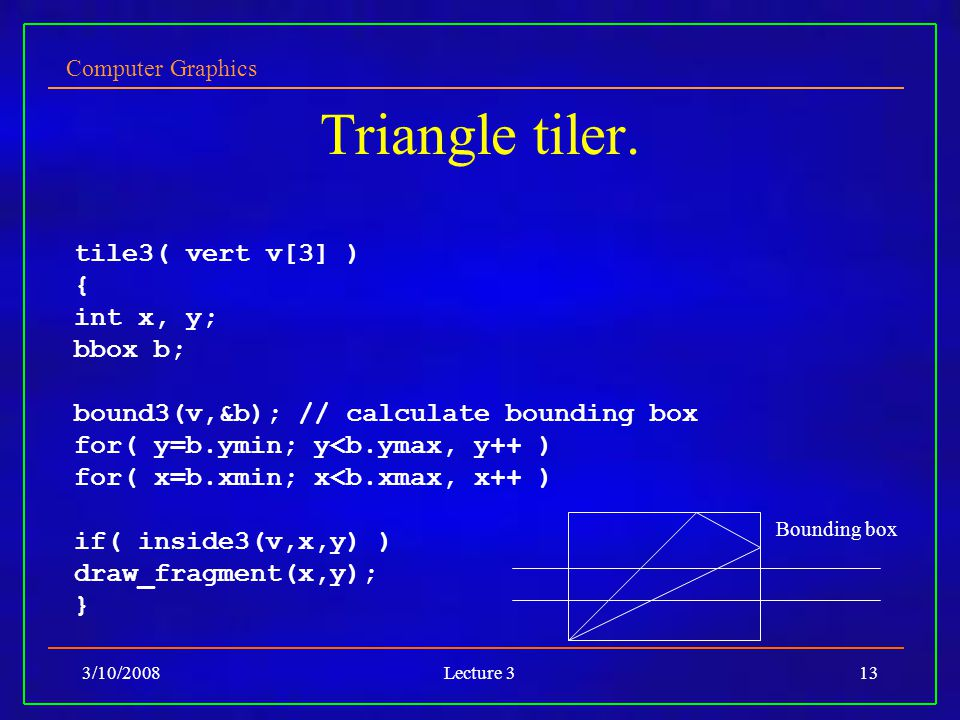 Computer Graphics 3/10/2008Lecture 313 Triangle tiler. tile3( vert v[3] ) { int x, y; bbox b; bound3(v,&b); // calculate bounding box for( y=b.ymin; y