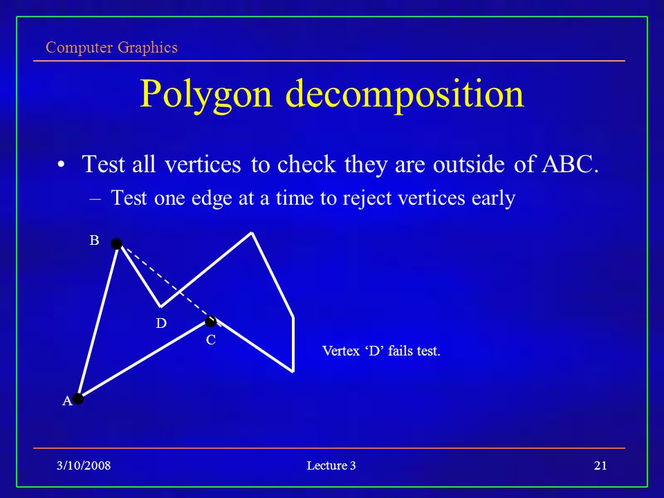 Computer Graphics 3/10/2008Lecture 321 Polygon decomposition Test all vertices to check they are outside of ABC.