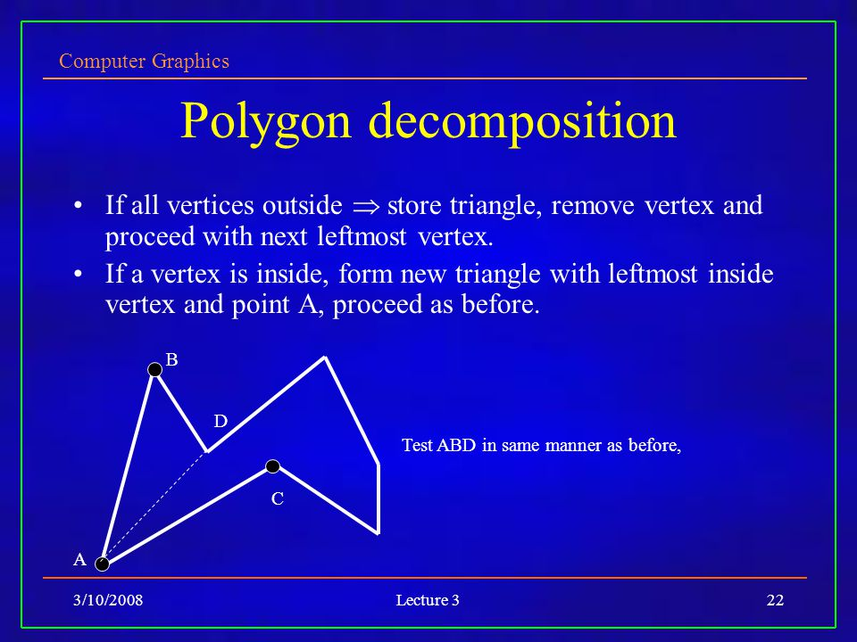 Computer Graphics 3/10/2008Lecture 322 Polygon decomposition If all vertices outside store triangle, remove vertex and proceed with next leftmost vertex.