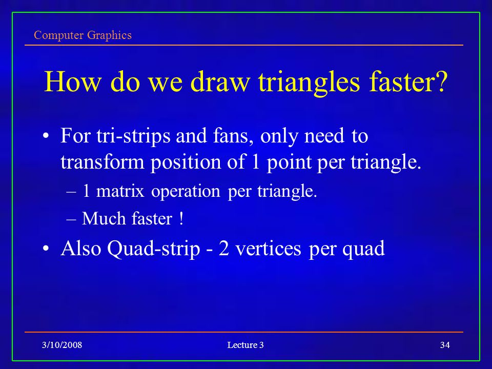Computer Graphics 3/10/2008Lecture 334 How do we draw triangles faster? For tri-strips and fans, only need to transform position of 1 point per triang