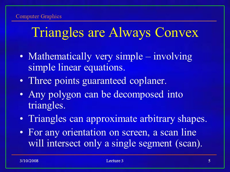 Computer Graphics 3/10/2008Lecture 35 Triangles are Always Convex Mathematically very simple – involving simple linear equations. Three points guarant