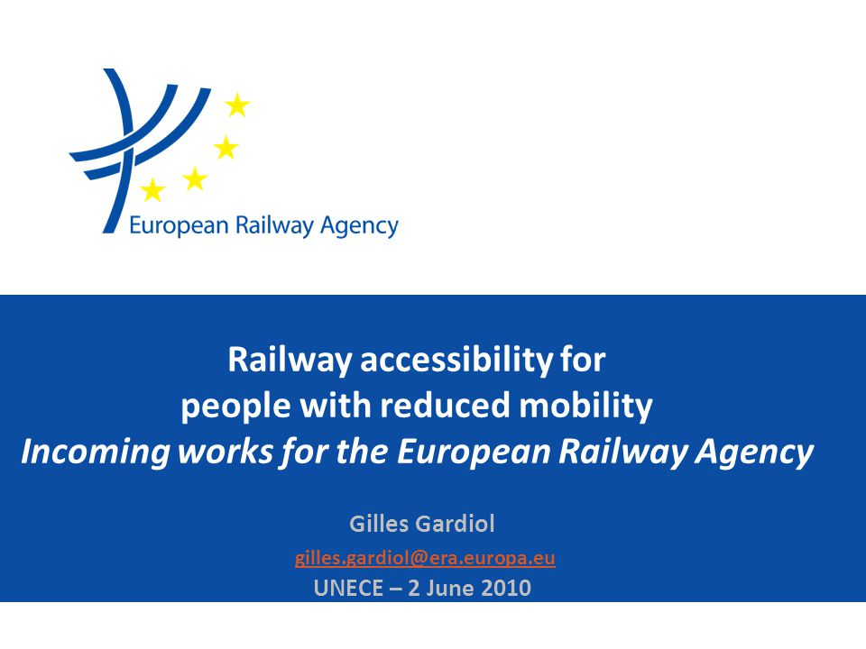 Railway accessibility for people with reduced mobility Incoming works for the European Railway Agency Gilles Gardiol gilles.gardiol@era.europa.eu UNECE – 2 June 2010