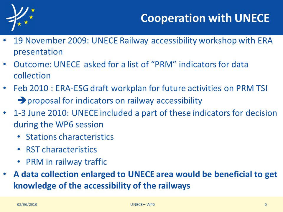Cooperation with UNECE 19 November 2009: UNECE Railway accessibility workshop with ERA presentation Outcome: UNECE asked for a list of PRM indicators for data collection Feb 2010 : ERA-ESG draft workplan for future activities on PRM TSI proposal for indicators on railway accessibility 1-3 June 2010: UNECE included a part of these indicators for decision during the WP6 session Stations characteristics RST characteristics PRM in railway traffic A data collection enlarged to UNECE area would be beneficial to get knowledge of the accessibility of the railways 02/06/2010UNECE – WP66