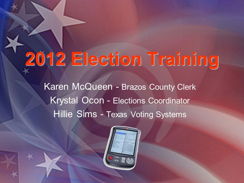 2012 Election Training Karen McQueen - Brazos County Clerk Krystal Ocon - Elections Coordinator Hillie Sims - Texas Voting Systems