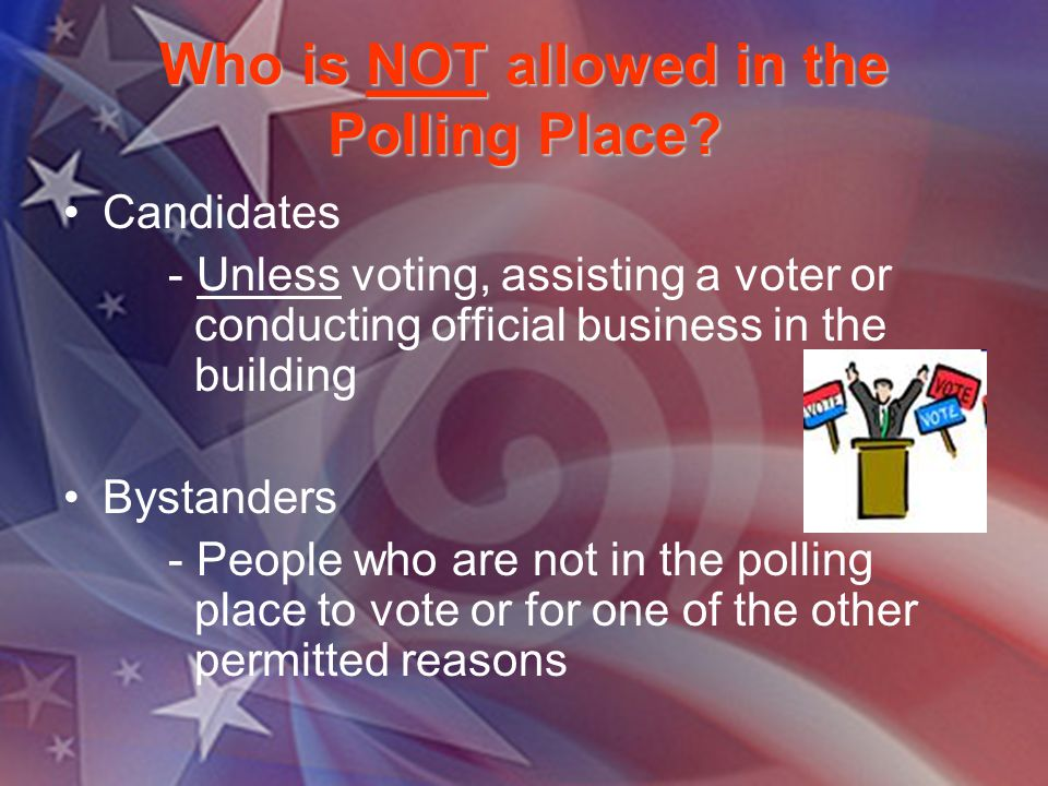 Who is NOT allowed in the Polling Place? Candidates - Unless voting, assisting a voter or conducting official business in the building Bystanders - Pe
