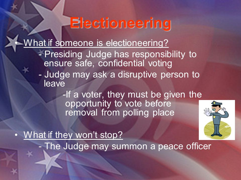 Electioneering What if someone is electioneering? - Presiding Judge has responsibility to ensure safe, confidential voting - Judge may ask a disruptiv