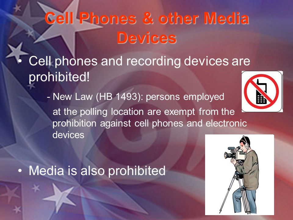 Cell Phones & other Media Devices Cell phones and recording devices are prohibited! - New Law (HB 1493): persons employed at the polling location are