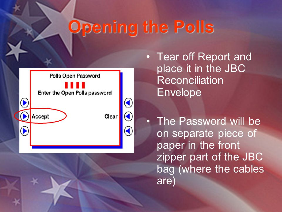 Opening the Polls Tear off Report and place it in the JBC Reconciliation Envelope The Password will be on separate piece of paper in the front zipper part of the JBC bag (where the cables are)