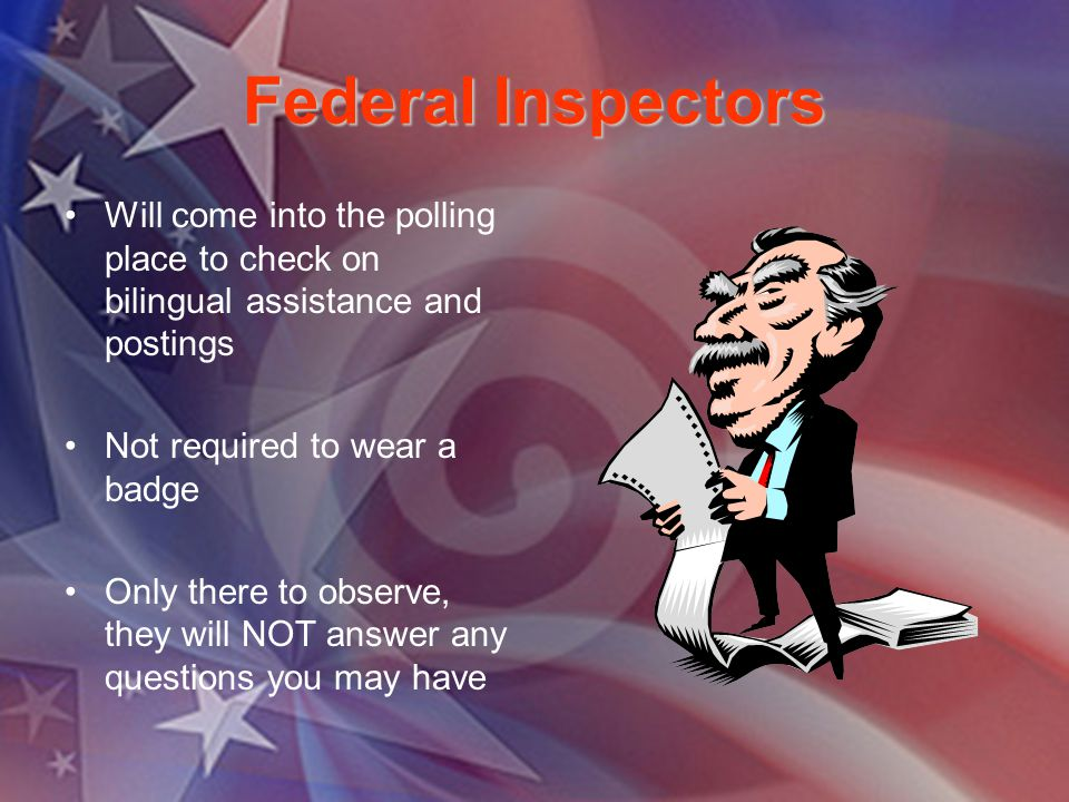 Federal Inspectors Will come into the polling place to check on bilingual assistance and postings Not required to wear a badge Only there to observe,