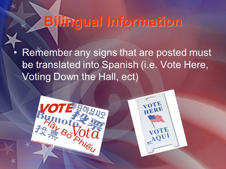 Bilingual Information Remember any signs that are posted must be translated into Spanish (i.e. Vote Here, Voting Down the Hall, ect)