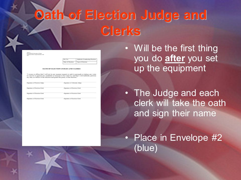 Oath of Election Judge and Clerks Will be the first thing you do after you set up the equipment The Judge and each clerk will take the oath and sign t