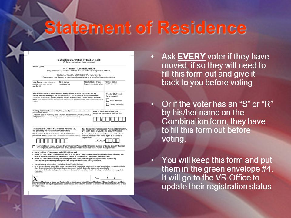 Statement of Residence Ask EVERY voter if they have moved, if so they will need to fill this form out and give it back to you before voting. Or if the