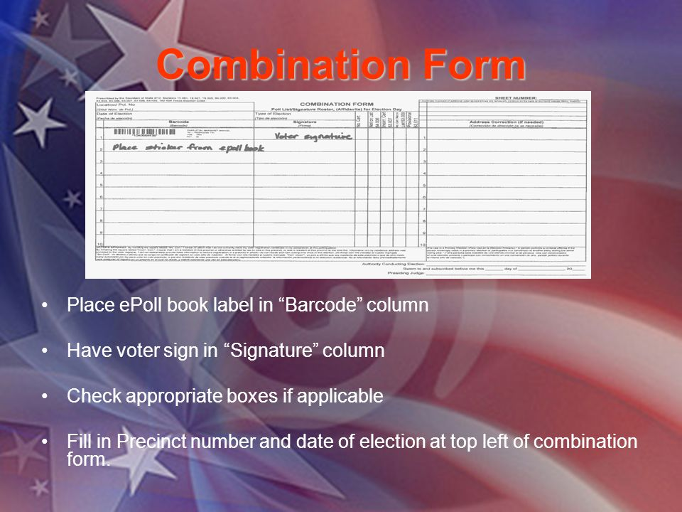 Combination Form Place ePoll book label in Barcode column Have voter sign in Signature column Check appropriate boxes if applicable Fill in Precinct number and date of election at top left of combination form.