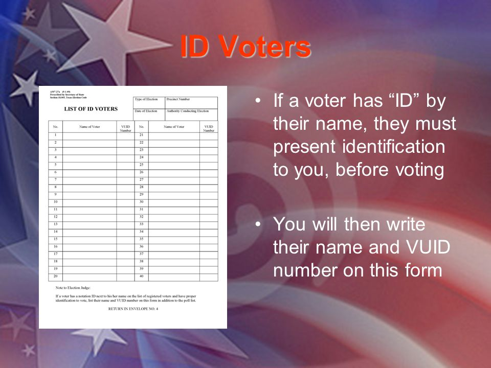 ID Voters If a voter has ID by their name, they must present identification to you, before voting You will then write their name and VUID number on this form