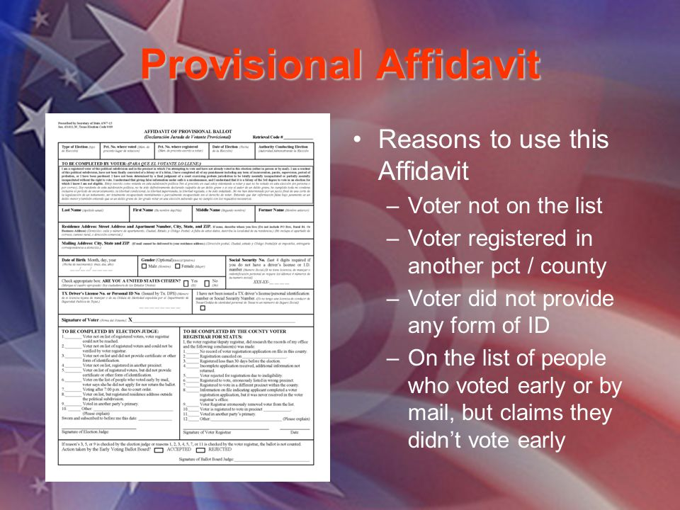 Provisional Affidavit Reasons to use this Affidavit –Voter not on the list –Voter registered in another pct / county –Voter did not provide any form of ID –On the list of people who voted early or by mail, but claims they didnt vote early