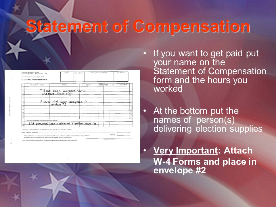 Statement of Compensation If you want to get paid put your name on the Statement of Compensation form and the hours you worked At the bottom put the names of person(s) delivering election supplies Very Important: Attach W-4 Forms and place in envelope #2