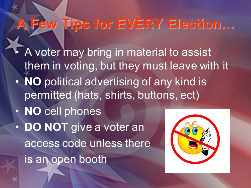 A Few Tips for EVERY Election… A voter may bring in material to assist them in voting, but they must leave with it NO political advertising of any kind is permitted (hats, shirts, buttons, ect) NO cell phones DO NOT give a voter an access code unless there is an open booth