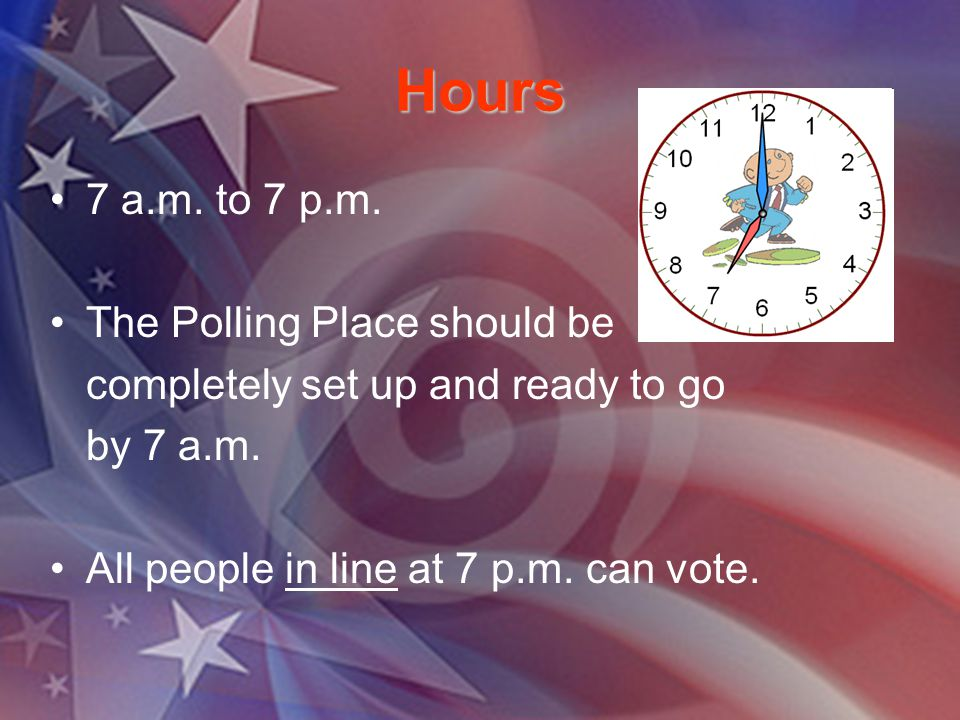 Hours 7 a.m. to 7 p.m. The Polling Place should be completely set up and ready to go by 7 a.m. All people in line at 7 p.m. can vote.