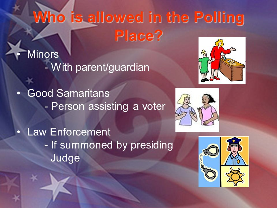 Who is allowed in the Polling Place? Minors - With parent/guardian Good Samaritans - Person assisting a voter Law Enforcement - If summoned by presidi