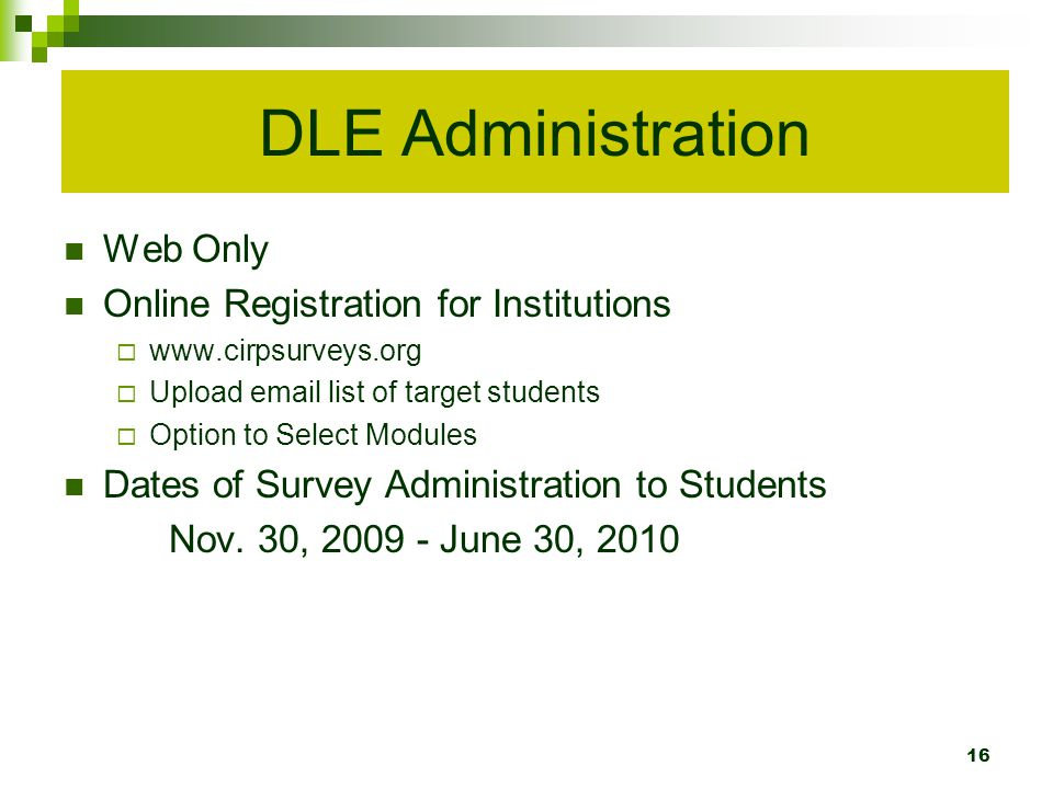 DLE Administration Web Only Online Registration for Institutions www.cirpsurveys.org Upload email list of target students Option to Select Modules Dates of Survey Administration to Students Nov.