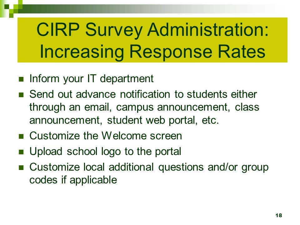 CIRP Survey Administration: Increasing Response Rates Inform your IT department Send out advance notification to students either through an email, campus announcement, class announcement, student web portal, etc.
