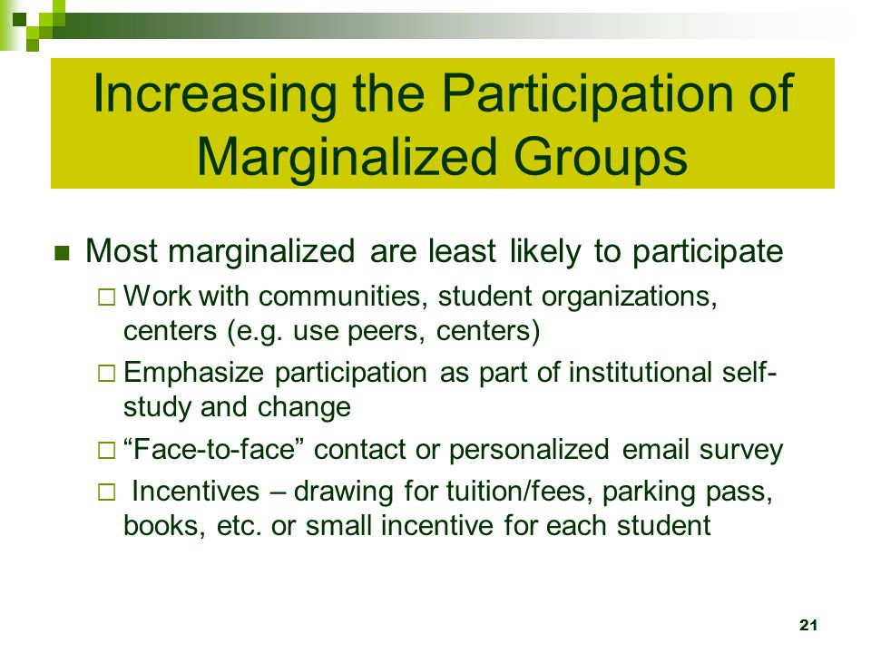 Increasing the Participation of Marginalized Groups Most marginalized are least likely to participate Work with communities, student organizations, centers (e.g.