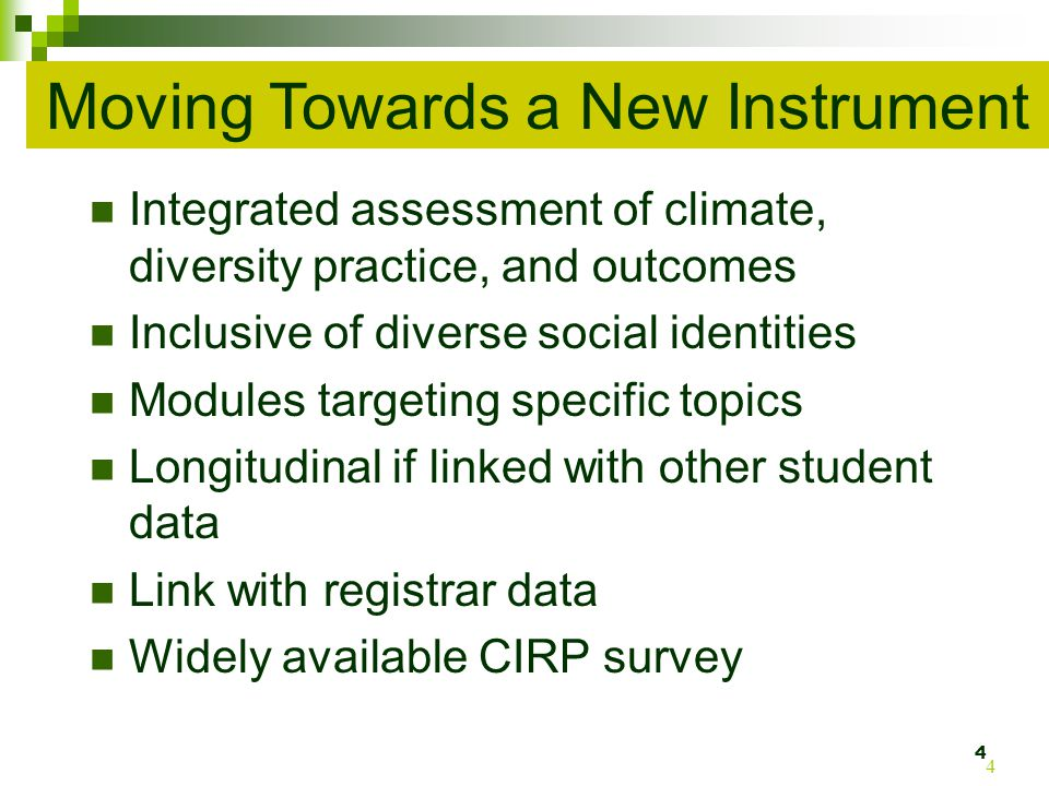 Integrated assessment of climate, diversity practice, and outcomes Inclusive of diverse social identities Modules targeting specific topics Longitudinal if linked with other student data Link with registrar data Widely available CIRP survey 4 4 Moving Towards a New Instrument