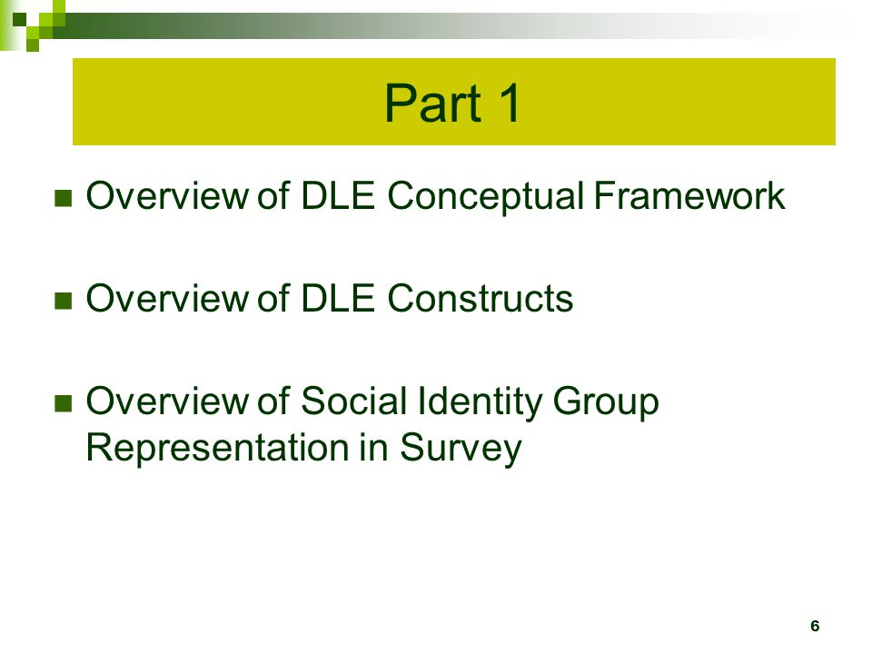 Overview of DLE Conceptual Framework Overview of DLE Constructs Overview of Social Identity Group Representation in Survey Part 1 6