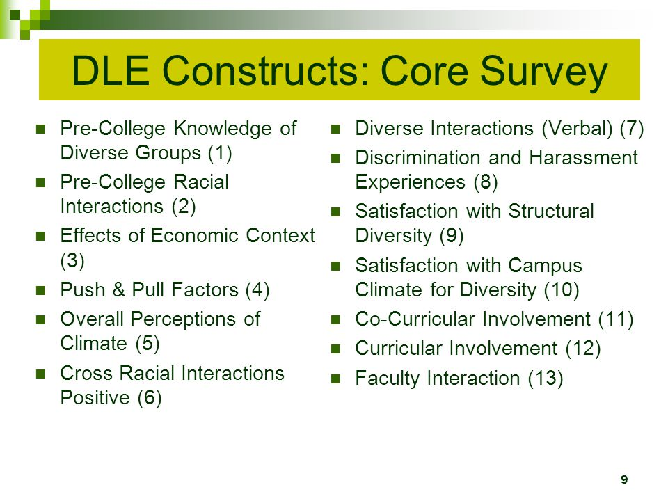 DLE Constructs: Core Survey Pre-College Knowledge of Diverse Groups (1) Pre-College Racial Interactions (2) Effects of Economic Context (3) Push & Pull Factors (4) Overall Perceptions of Climate (5) Cross Racial Interactions Positive (6) Diverse Interactions (Verbal) (7) Discrimination and Harassment Experiences (8) Satisfaction with Structural Diversity (9) Satisfaction with Campus Climate for Diversity (10) Co-Curricular Involvement (11) Curricular Involvement (12) Faculty Interaction (13) 9